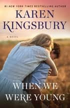 When We Were Young - A Novel ebook by Karen Kingsbury