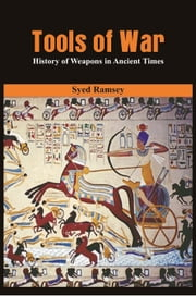 Tools of War: History of Weapons in Ancient Times ebook by Syed Ramsey