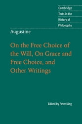 Augustine: On the Free Choice of the Will, On Grace and Free Choice, and Other Writings ebook by Peter King