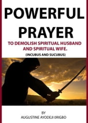 Powerful Prayer Points To Demolish Spiritual Husband And Spiritual Wife. (Incubus And Sucubus) ebook by Augustine Ayodeji Origbo