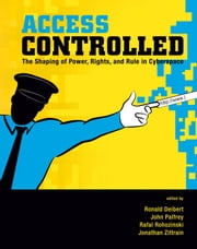 Access Controlled - The Shaping of Power, Rights, and Rule in Cyberspace ebook by Ronald Deibert,John Palfrey,Rafal Rohozinski,Jonathan Zittrain,Miklos Haraszti