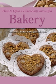 How to Open a Financially Successful Bakery ebook by Douglas Robert Brown