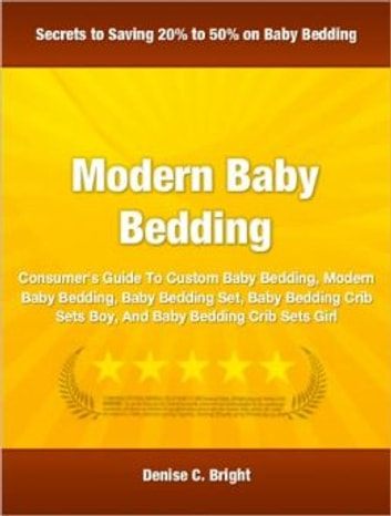 Modern Baby Bedding - A Consumer's Guide To Custom Baby Bedding, Modern Baby Bedding, Baby Bedding Set, Baby Bedding Crib Sets Boy, And Baby Bedding Crib Sets Girl ebook by Denise C. Bright
