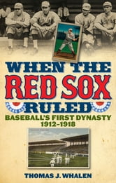 When the Red Sox Ruled - Baseball's First Dynasty, 1912-1918 ebook by Thomas J. Whalen