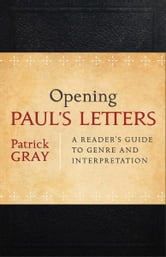 Opening Paul's Letters - A Reader's Guide to Genre and Interpretation ebook by Patrick Gray