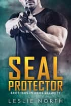 SEAL Protector - Brothers In Arms, #2 ebook by Leslie North