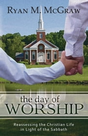The Day of Worship - Reassessing the Christian Life in Light of the Sabbath ebook by Ryan M. McGraw