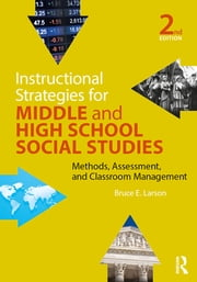 Instructional Strategies for Middle and High School Social Studies - Methods, Assessment, and Classroom Management ebook by Bruce E. Larson