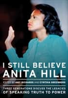 I Still Believe Anita Hill - Three Generations Discuss the Legacies of Speaking Truth to Power ebook by Amy Richards, Cynthia Greenberg