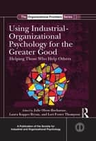 Using Industrial-Organizational Psychology for the Greater Good - Helping Those Who Help Others ebook by Julie B. Olson-Buchanan, Laura L. Koppes Bryan, Lori Foster Thompson