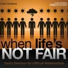 When Life's Not Fair - God's Direction for Difficult Relationships audiobook by