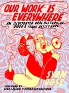Our Work Is Everywhere - An Illustrated Oral History of Queer and Trans Resistance ebook by Syan Rose, Leah Lakshmi Piepzna-Samarasinha