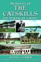 Memories of The Catskills - The Making of a Hotel ebook by Alvin L Lesser, John Conway