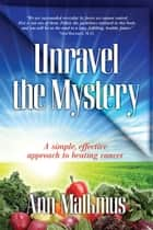 Unravel The Mystery - A Simple Effective Approach To Beating Cancer ebook by Ann Malkmus