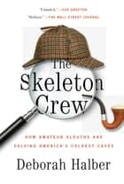 The Skeleton Crew - How Amateur Sleuths Are Solving America's Coldest Cases ebook by Deborah Halber