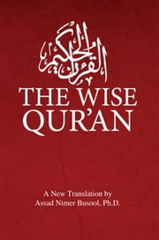 The Wise Qur'an: These are the Verses of the Wise Book - These are the verses of the Wise Book ebook by Assad Nimer Busool, Ph.D.