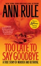 Too Late to Say Goodbye ebook by Ann Rule