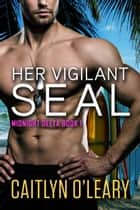 Her Vigilant SEAL ebook by Caitlyn O'Leary