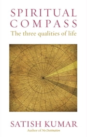 Spiritual Compass - The Three Qualities of Life ebook by Satish Kumar