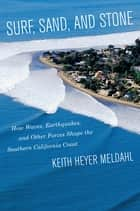 Surf, Sand, and Stone - How Waves, Earthquakes, and Other Forces Shape the Southern California Coast ebook by Keith Heyer Meldahl