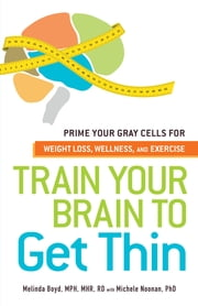 Train Your Brain to Get Thin: Prime Your Gray Cells for Weight Loss, Wellness, and Exercise ebook by Melinda Boyd,Michele Noonan