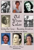Old Wives Tales: Living Our Lives - Becoming Ourselves Twenty-Five Women's Stories ebook by Peg Elliott Mayo
