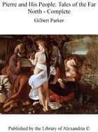 Pierre and His People: Tales of The Far North - Complete ebook by Gilbert Parker