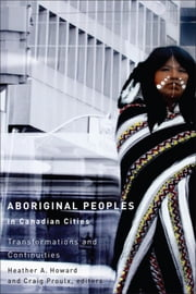Aboriginal Peoples in Canadian Cities - Transformations and Continuities ebook by Heather A. Howard,Craig Proulx