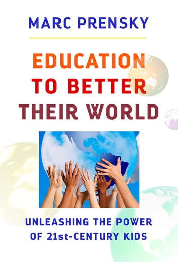 Education to Better Their World - Unleashing the Power of 21st-Century Kids ebook by Marc Prensky