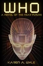 Who: A Novel of the Near Future ebook by Karen A. Wyle
