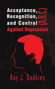 Acceptance, Recognition, and Control (A.R.C.) Against Depression ebook by Ray J. Dodkins