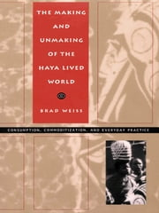 The Making and Unmaking of the Haya Lived World - Consumption, Commoditization, and Everyday Practice ebook by Brad Weiss