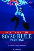 How to Beat the 80/20 Rule in Selling ebook by Alan Rigg