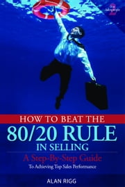 How to Beat the 80/20 Rule in Selling - A Step-by-Step Guide to Achieving Top Sales Performance ebook by Alan Rigg
