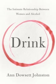 Drink - The Intimate Relationship Between Women and Alcohol ebook by Ann Dowsett Johnston