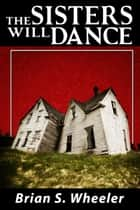 The Sisters Will Dance ebook by Brian S. Wheeler