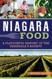 Niagara Food - A Flavourful History of the Peninsula's Bounty ebook by Tiffany Mayer