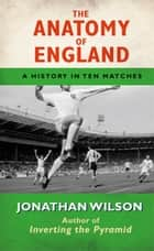 Anatomy of England ebook by Jonathan Wilson