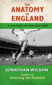 Anatomy of England - A History in Ten Matches ebook by Jonathan Wilson