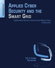 Applied Cyber Security and the Smart Grid - Implementing Security Controls into the Modern Power Infrastructure ebook by Eric D. Knapp,Raj Samani