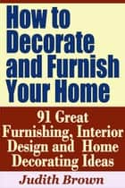 How to Decorate and Furnish Your Home: 91 Great Furnishing, Interior Design and Home Decorating Ideas ebook by Judith Brown