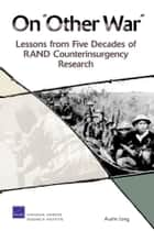"On ""Other War"": Lessons from Five Decades of RAND Counterinsurgency Research ebook by Austin Long"