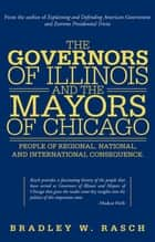 The Governors of Illinois and the Mayors of Chicago - People of Regional, National, and International Consequence ebook by Bradley W. Rasch