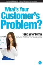 Whats Your Customers Problem? ebook by Fred Wiersema
