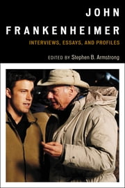 John Frankenheimer - Interviews, Essays, and Profiles ebook by Stephen B. Armstrong