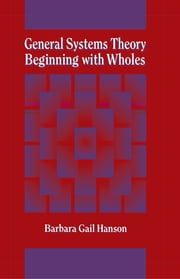 General Systems Theory - Beginning With Wholes - Beginning with Wholes ebook by Barbara G. Hanson