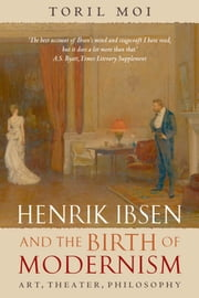 Henrik Ibsen and the Birth of Modernism: Art, Theater, Philosophy ebook by Toril Moi