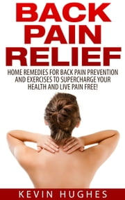 Back Pain Relief: Home Remedies For Back Pain Prevention And Exercises To Supercharge Your Health And Live Pain Free! ebook by Kevin Hughes