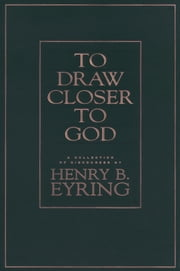 To Draw Closer to God - A Collection of Discourses ebook by Henry B. Eyring