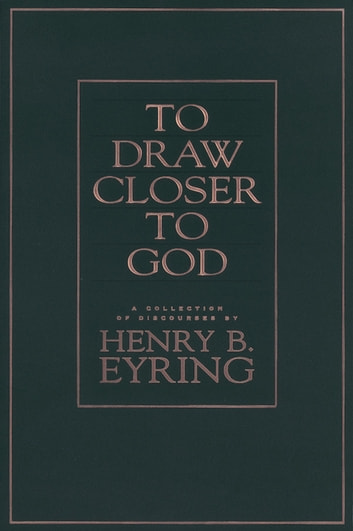 To Draw Closer to God: A Collection of Discourses ebook by Henry B.  Eyring